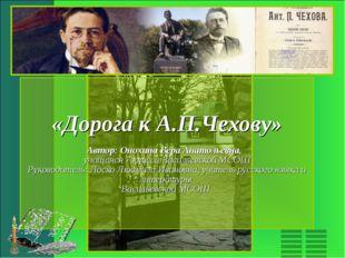 «Дорога к А.П.Чехову» Автор: Онохина Вера Анатольевна, учащаяся 7 класса Васи