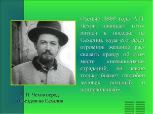 Осенью 1889 года А.П. Чехов начинает гото-виться к поездке на Сахалин, куда е