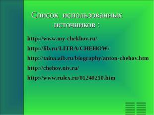 Список использованных источников : http://www.my-chekhov.ru/ http://lib.ru/LI