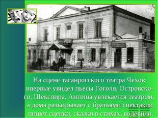 На сцене таганрогского театра Чехов впервые увидел пьесы Гоголя, Островско- г