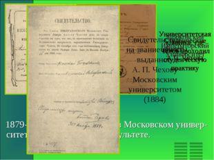 1879-1884гг. –время учебы в Московском универ-ситете на медицинском факульте