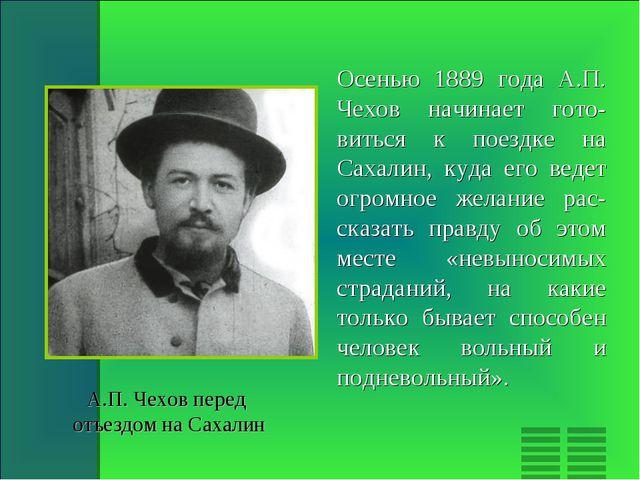 Осенью 1889 года А.П. Чехов начинает гото-виться к поездке на Сахалин, куда е...