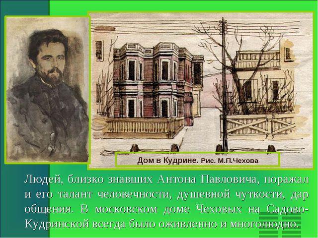 Дом в Кудрине. Рис. М.П.Чехова Людей, близко знавших Антона Павловича, поража...