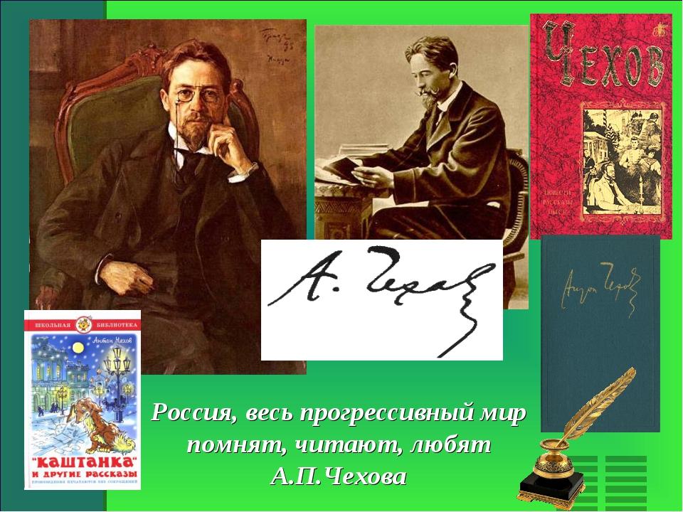 Россия, весь прогрессивный мир помнят, читают, любят А.П.Чехова