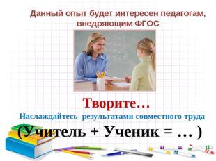 Творите… Наслаждайтесь результатами совместного труда (Учитель + Ученик = …