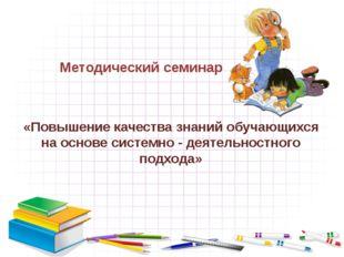 «Повышение качества знаний обучающихся на основе системно - деятельностного п