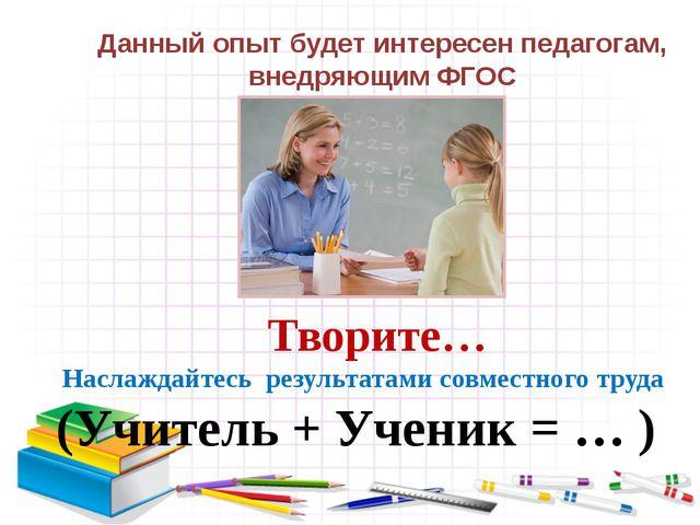 Творите… Наслаждайтесь результатами совместного труда (Учитель + Ученик = …...