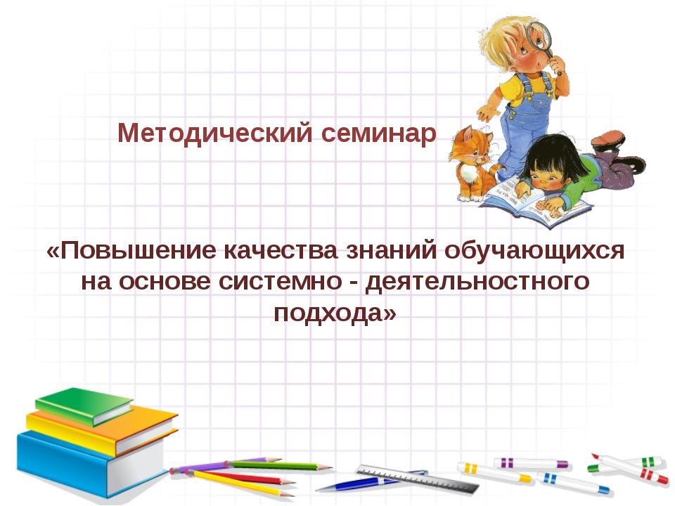 «Повышение качества знаний обучающихся на основе системно - деятельностного п...
