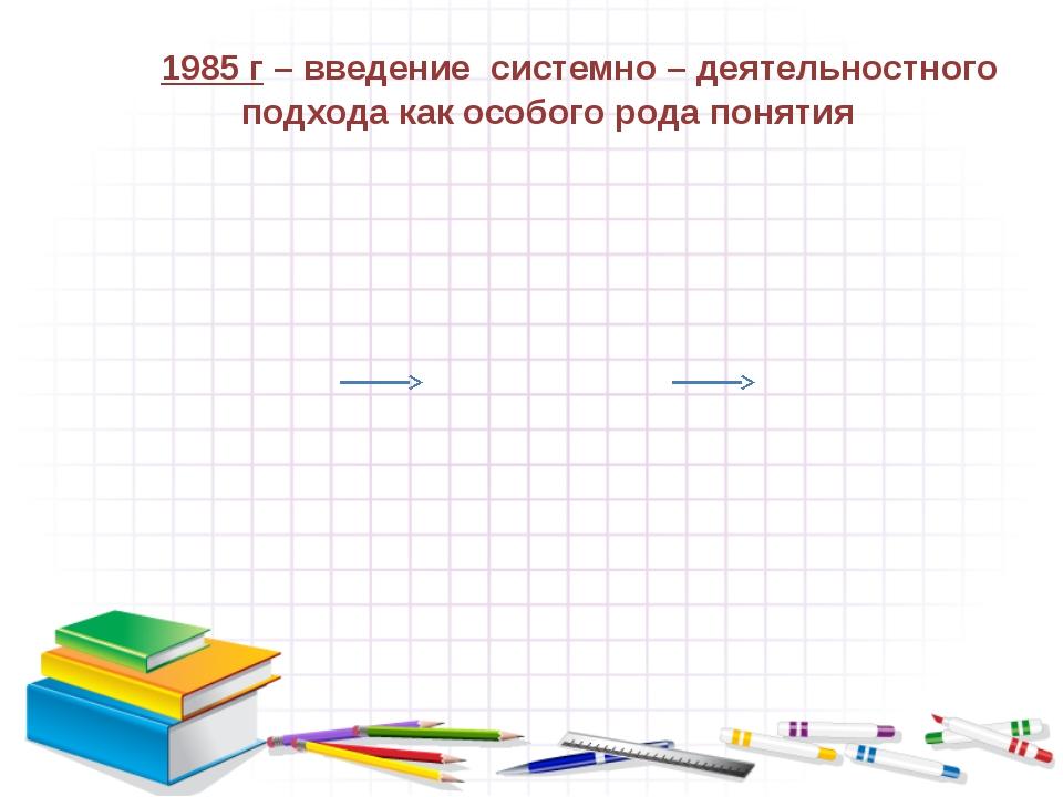 1985 г – введение системно – деятельностного подхода как особого рода понятия
