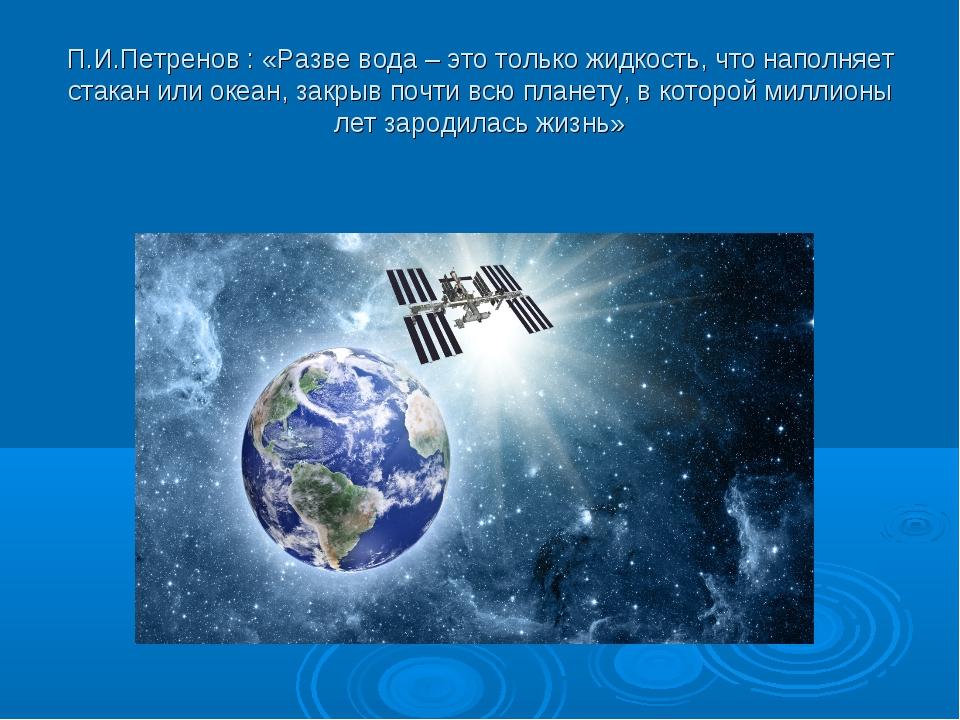 П.И.Петренов : «Разве вода – это только жидкость, что наполняет стакан или ок...