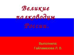 Великие полководцы России. Выполнила: Гайламазова Л. В.