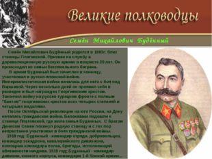Семён Михайлович Будённый родился в 1883г. близ станицы Платовской. Призван