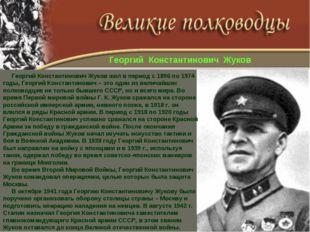 Георгий Константинович Жуков жил в период с 1896 по 1974 годы, Георгий Конст