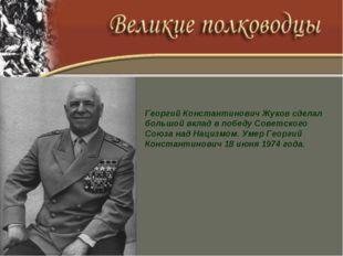Георгий Константинович Жуков сделал большой вклад в победу Советского Союза н