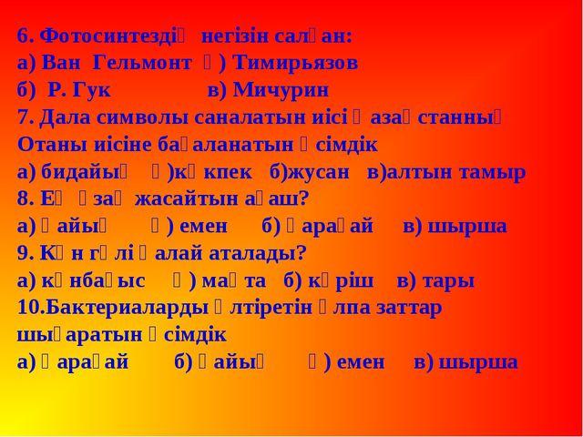 6. Фотосинтездің негізін салған: а) Ван Гельмонт ә) Тимирьязов  б) Р. Гу...