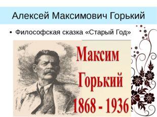 Алексей Максимович Горький Философская сказка «Старый Год»