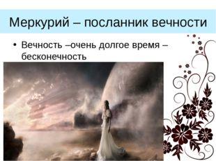Меркурий – посланник вечности Вечность –очень долгое время – бесконечность (С