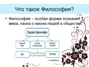 Что такое Философия? Философия – особая форма познания мира, наука о жизни лю