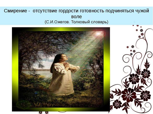 Смирение - отсутствие гордости готовность подчиняться чужой воле (С.И.Ожегов....
