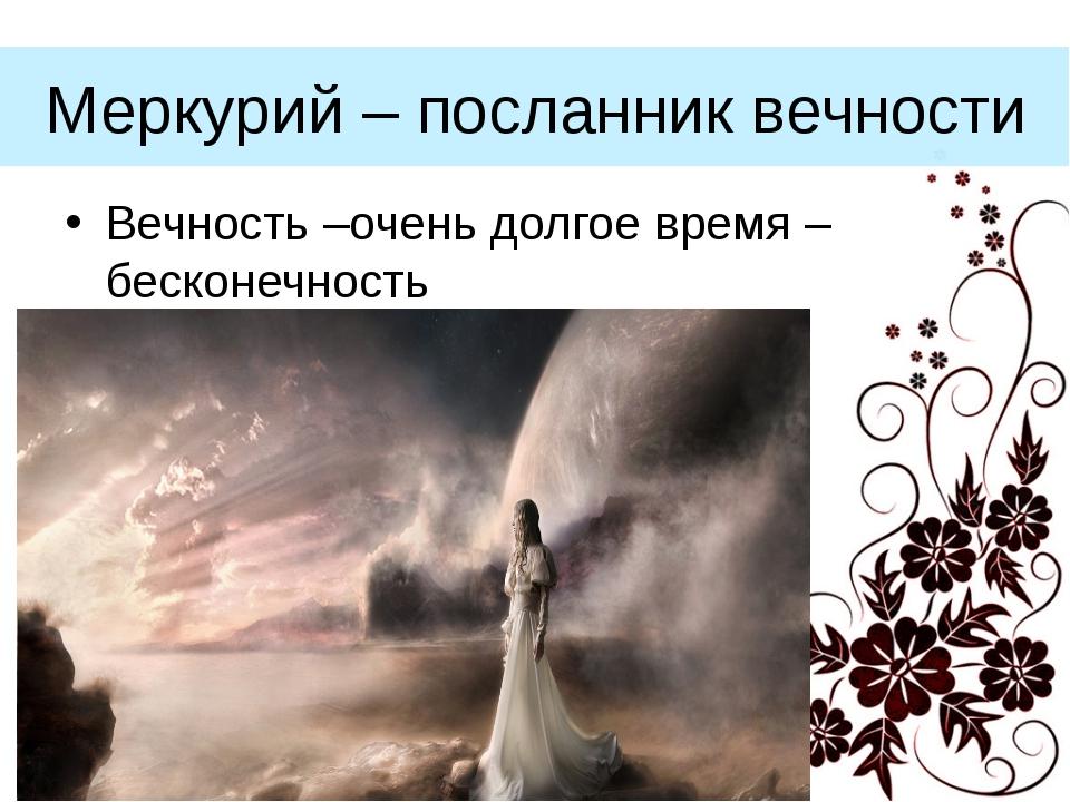 Меркурий – посланник вечности Вечность –очень долгое время – бесконечность (С...