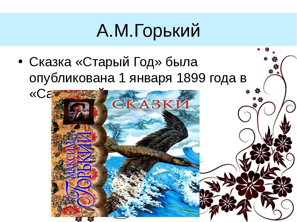 А.М.Горький Сказка «Старый Год» была опубликована 1 января 1899 года в «Самар...