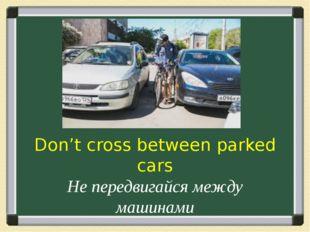 Don't cross between parked cars Не передвигайся между машинами