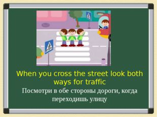 When you cross the street look both ways for traffic Посмотри в обе стороны д