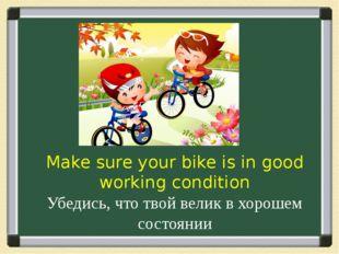 Make sure your bike is in good working condition Убедись, что твой велик в хо