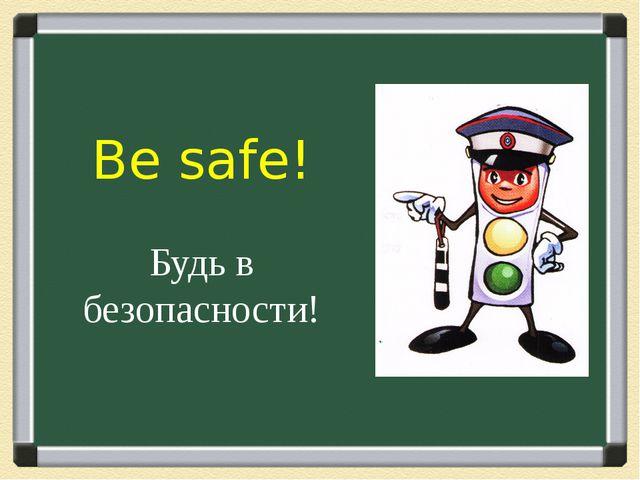 Be safe! Будь в безопасности!