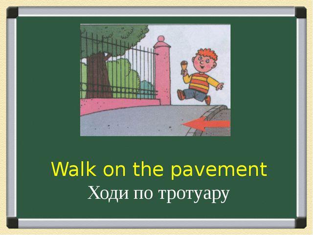 Walk on the pavement Ходи по тротуару
