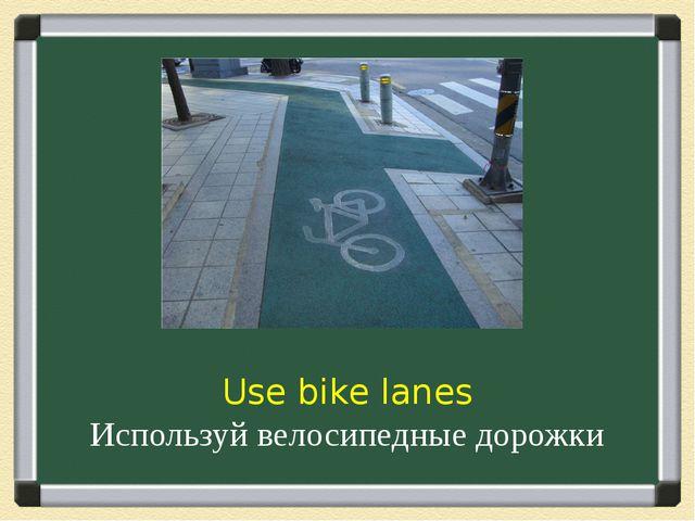 Use bike lanes Используй велосипедные дорожки