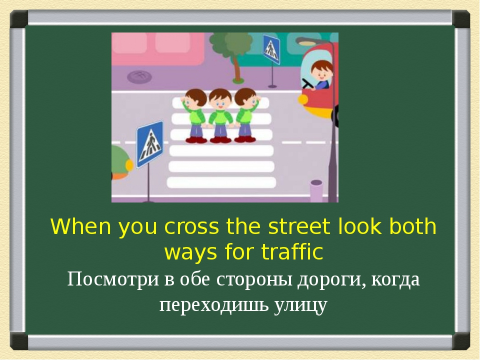 When you cross the street look both ways for traffic Посмотри в обе стороны д...