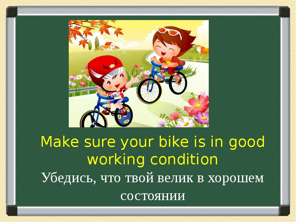 Make sure your bike is in good working condition Убедись, что твой велик в хо...
