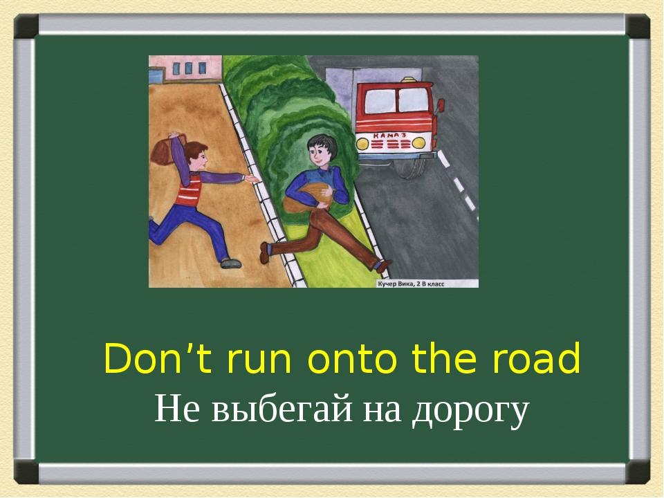 Don't run onto the road Не выбегай на дорогу