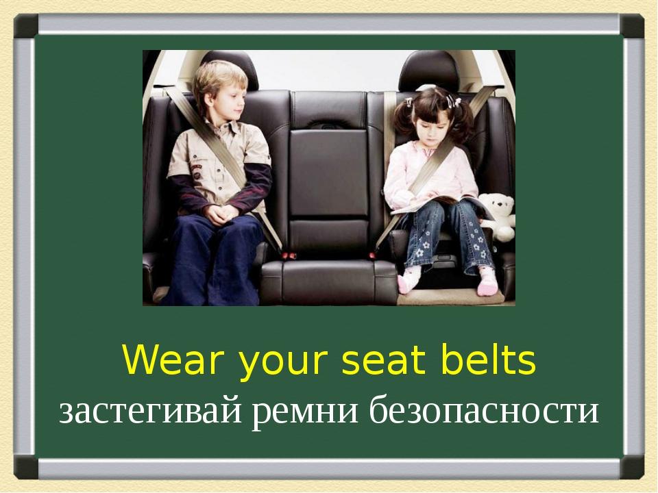 Wear your seat belts застегивай ремни безопасности