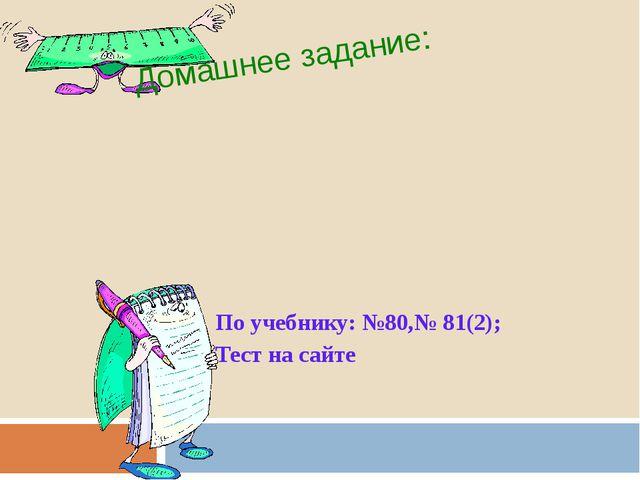 По учебнику: №80,№ 81(2); Тест на сайте Домашнее задание: