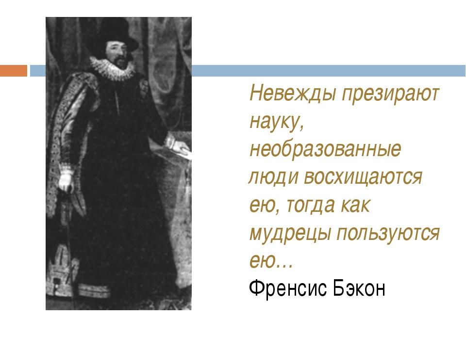 Невежды презирают науку, необразованные люди восхищаются ею, тогда как мудре...
