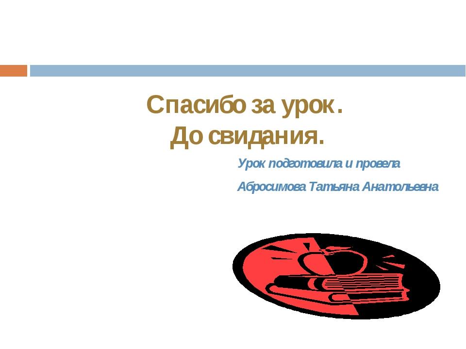 Урок подготовила и провела Абросимова Татьяна Анатольевна Спасибо за урок. До...