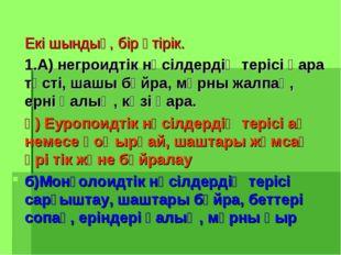 Екі шындық, бір өтірік. 1.А) негроидтік нәсілдердің терісі қара түсті, шашы б