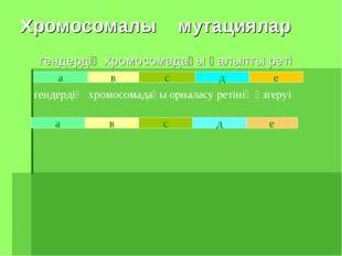 Хромосомалы мутациялар гендердің хромосомадағы қалыпты реті а в с д е в с д е