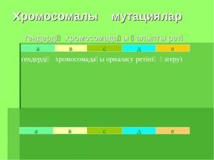 Хромосомалы мутациялар гендердің хромосомадағы қалыпты реті а в с д е е в а с
