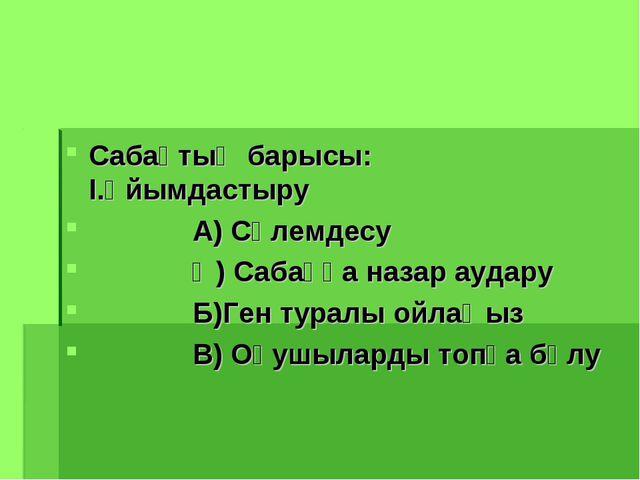Сабақтың барысы: І.Ұйымдастыру А) Сәлемдесу  Ә) Сабаққа назар аудару Б)Г...