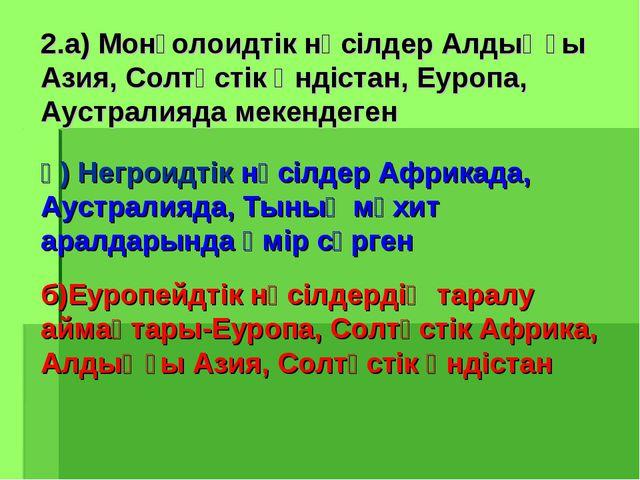 2.а) Монғолоидтік нәсілдер Алдыңғы Азия, Солтүстік Үндістан, Еуропа, Аустрали...