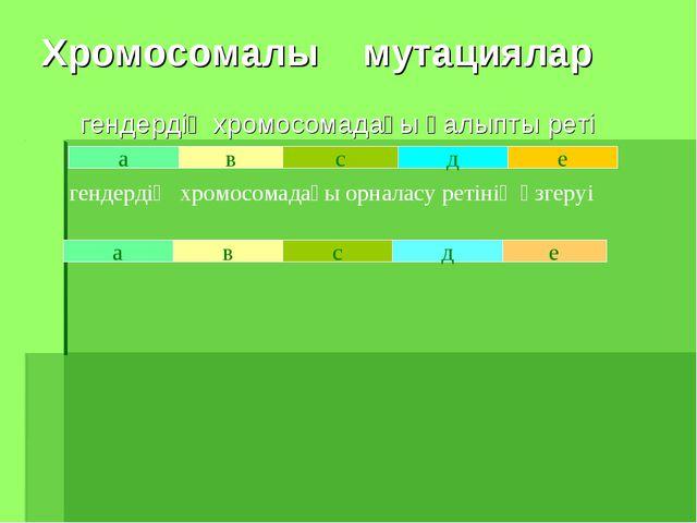 Хромосомалы мутациялар гендердің хромосомадағы қалыпты реті а в с д е в с д е...