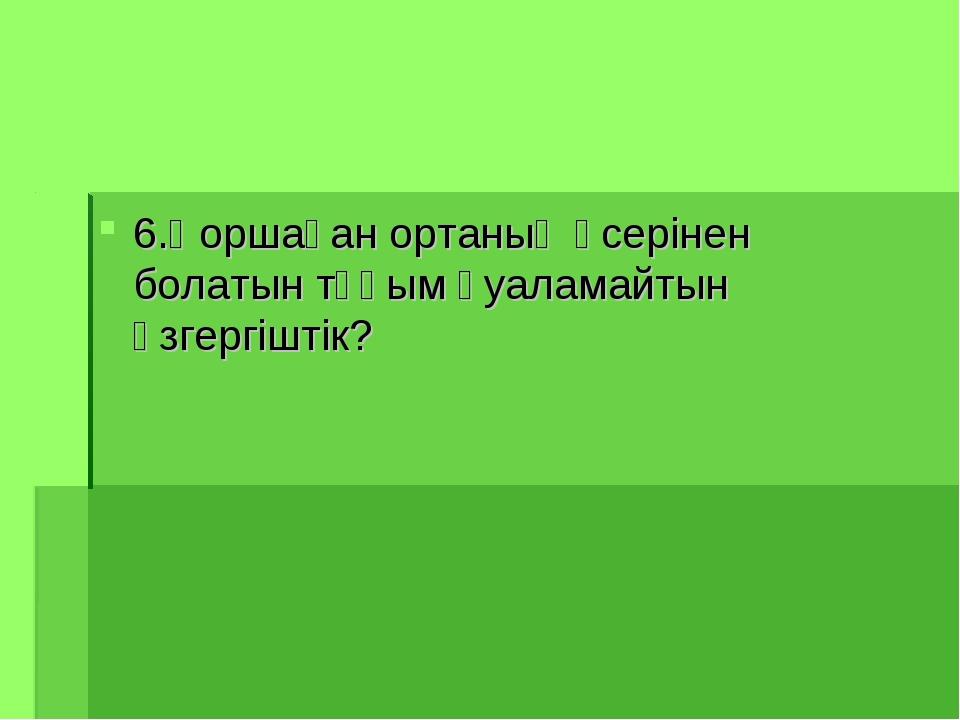 6.Қоршаған ортаның әсерінен болатын тұқым қуаламайтын өзгергіштік?