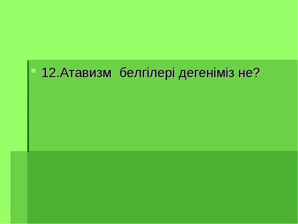 12.Атавизм белгілері дегеніміз не?