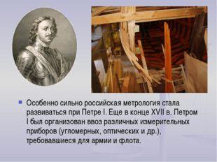 Особенно сильно российская метрология стала развиваться при Петре I. Еще в ко