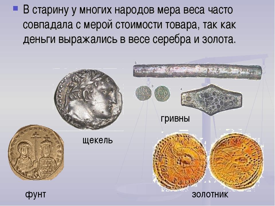 В старину у многих народов мера веса часто совпадала с мерой стоимости товара...