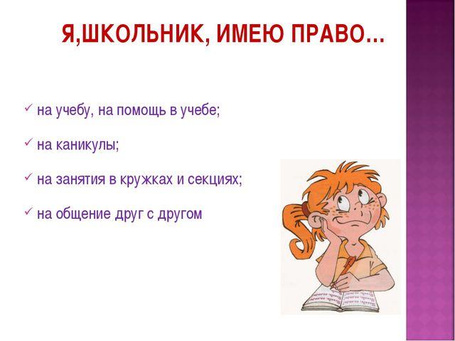 Я,ШКОЛЬНИК, ИМЕЮ ПРАВО… на учебу, на помощь в учебе; на каникулы; на занятия...