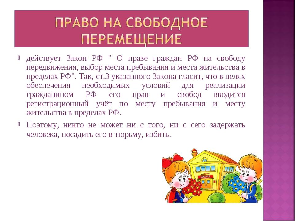 """действует Закон РФ """" О праве граждан РФ на свободу передвижения, выбор места..."""